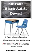 Sit Your Black A.S.S. Down!: A Parent's Guide to Preventing  African-American Boys from Being ANOTHER SOCIAL STATISTIC  in Public Schools