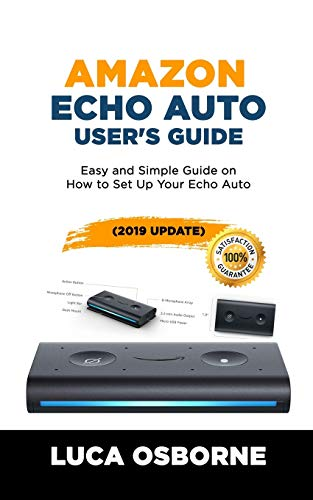 AMAZON ECHO AUTO USER'S GUIDE: Easy and Simple Guide on How to Set Up Your Echo Auto(2019 Update)