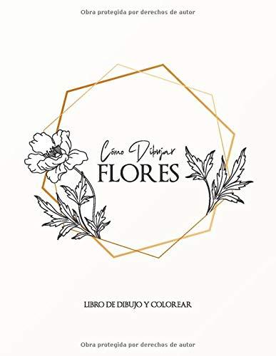 CÓMO DIBUJAR FLORES. Libro de Dibujo y Colorear: Paso a paso Dibuje flores, hojas, plantas y otros artículos encontrados en la naturaleza. ... y colorear para adultos y principiantes