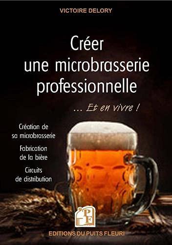Créer une microbrasserie professionnelle... et en vivre !: Création de sa microbrasserie - Frabrication de la bière - Circuits de distribution