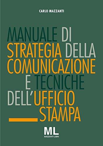 Manuale di strategia della comunicazione e tecniche dell'ufficio stampa. Nuovi media, editoria e mazzi d'informazione, comunicazione pubblica, aziendale e politica