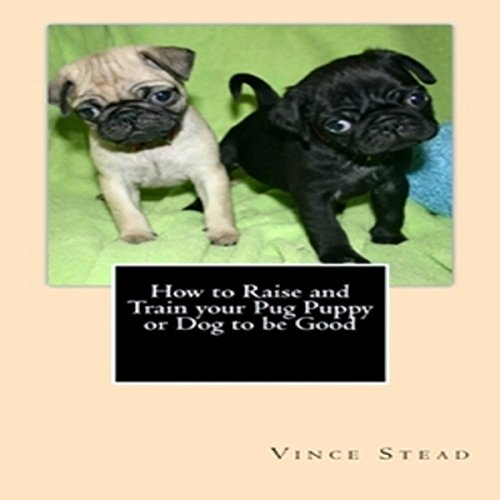 How to Raise and Train Your Pug Puppy or Dog to Be Good audiobook cover art