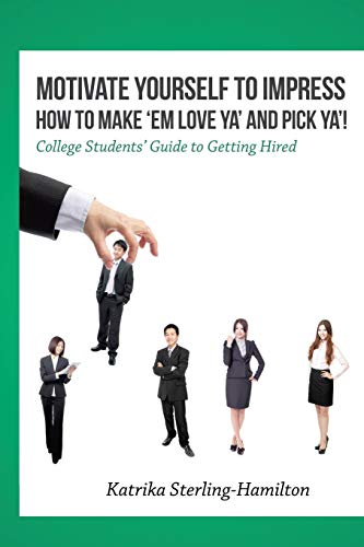 Motivate Yourself to Impress How to Make ?Em Love Ya? and PicK Ya?!: College Students? Guide to Getting Hired