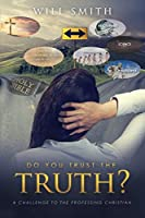 Do You Trust the Truth?: A challenge to the professing Christian