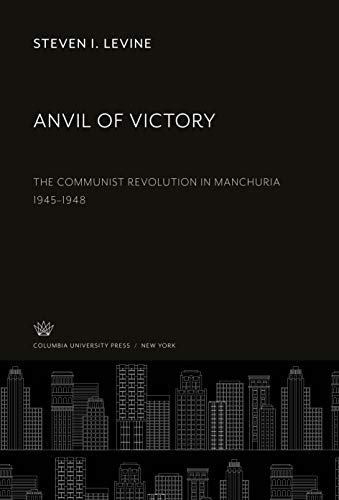 Anvil of Victory: The Communist Revolution in Manchuria 1945-1948