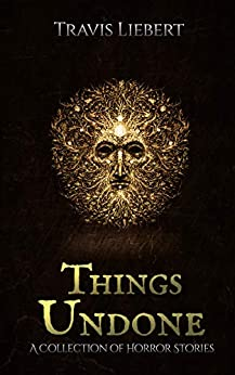 Things Undone: A Collection of Horror Stories (The Shattered God Mythos) by [Travis Liebert]