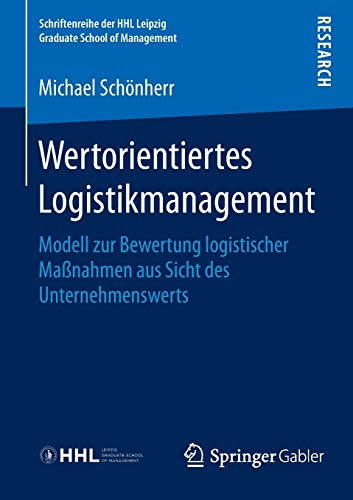 Wertorientiertes Logistikmanagement: Modell zur Bewertung logistischer Maßnahmen aus Sicht des Unternehmenswerts (Schriftenreihe der HHL Leipzig Graduate School of Management)