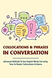 Collocations & Phrases In Conversation: Advanced Methods To Use English Words Correctly, Time To Master Collocations & Idioms: Idioms Dictionary