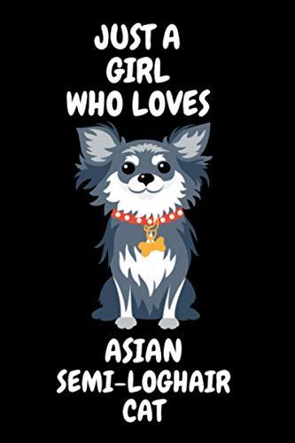 Just a Girl Who Loves Asian Semi-longhair cat: Asian Semi-longhair cat lover Notebook for boys and girls. Cute Asian Semi-longhair cat lined Notebook ... Gift For Asian Semi-longhair cat Lovers.