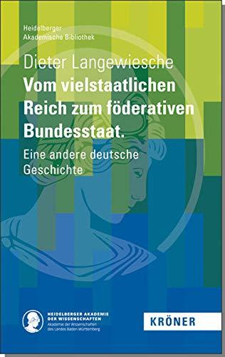 Vom vielstaatlichen Reich zum föderativen Bundesstaat: Eine andere deutsche Geschichte (Heidelberger Akademische Bibliothek)