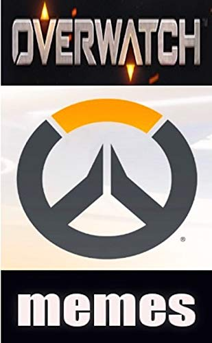 Overwatch Savage Funny Memes: Overwatch Funny Memes Entertainment Absolutely Epic Funnies And Much More (English Edition)