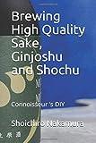 Brewing High Quality Sake, Ginjoshu and Shochu: Connoisseur 's DIY...