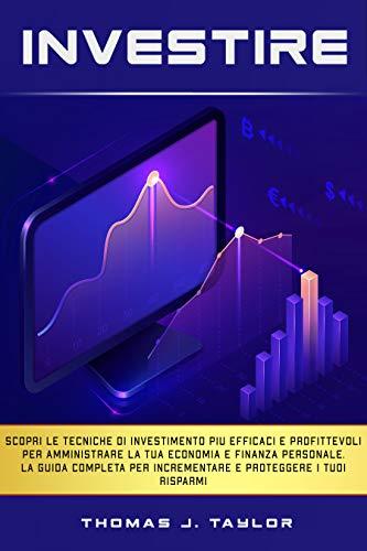 INVESTIRE: Scopri le tecniche di investimento più efficaci e profittevoli per amministrare la tua economia e finanza personale. La guida completa per incrementare e proteggere i tuoi risparmi