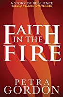 Faith In The Fire: A Story Of Resilience: Turning Tragedy Into Triumph