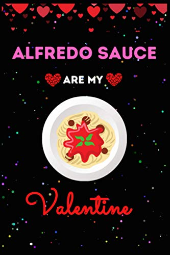 Alfredo Sauce Are My Valentine Journal Notebook: Funny Alfredo Sauce Valentine's Day Journal Notebook. For Kids, Men ,Women ,Friends, Couple, ... Gifts for Valentine's Day, Holiday and