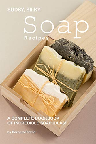 Sudsy, Silky Soap Recipes: A Complete Cookbook of Incredible Soap Ideas! by [Barbara Riddle]