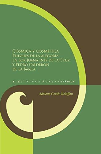 Cósmica y cosmética: Los pliegues de la alegoría en sor Juana Inés de la Cruz y Pedro Calderón de la Barca. (Biblioteca Áurea Hispánica nº 81)