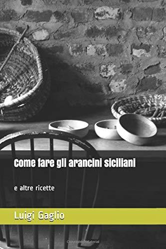 Come fare gli arancini siciliani e altre ricette: Arancini-Cuddiruni-Sfingiuni-Caponata-Pasta con le sarde-Parmigiana
