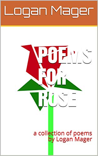 Poems For Rose: a collection of poems by Logan Mager (English Edition)