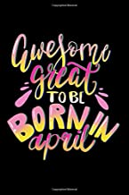 Awesome Great To Be Born In April: Happy Birthday Notebook Journal for Girls and Boys, 120 Pages, 6x9 inch Unique B-day Diary