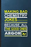 Making Bad Chemistry Jokes Because All the Good Ones Argon Ar: Lined Notebook For Laughter Humour Joke. Fun Ruled Journal For Hilarious Pun Laugh. ... Blank Composition Great For School Writing