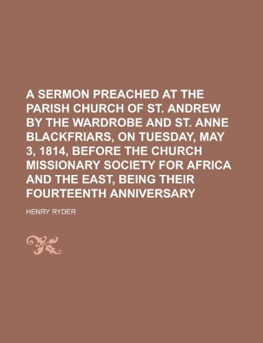 A Sermon Preached at the Parish Church of St. Andrew by the Wardrobe and St. Anne Blackfriars, on Tuesday, May 3, 1814, Before the Church Missionary ... the East, Being Their Fourteenth Anniversary