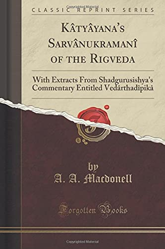 Katyayanas Sarvanukramani of the Rigveda: With Extracts from Shadgurusishyas Commentary Entitled Vedarthadipika (Classic Reprint)