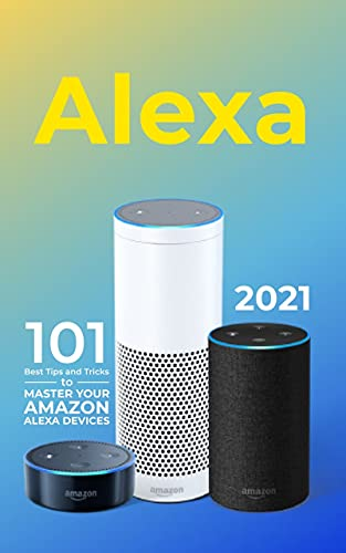 Alexa: 2021 Amazon Echo User Guide. 101 Best Tips and Tricks to Master Your Amazon Alexa Devices (English Edition)