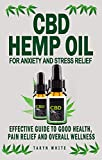 CBD HEMP OIL FOR ANXIETY AND STRESS RELIEF: Effective Guide To Good Health, Pain Relief And Overall Wellness-How To Use The Product To Treat Parkinson's ... Insomnia, Arthritis And (English Edition)