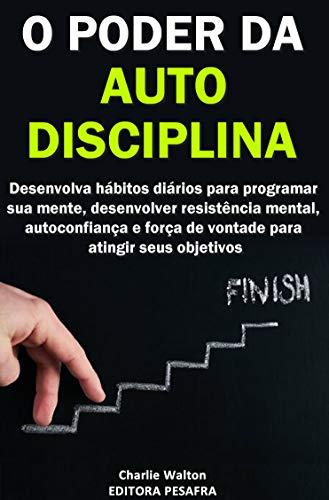 O Poder da AutoDisciplina: Desenvolva hábitos diários para programar sua mente, desenvolver resistência mental, autoconfiança e força de vontade para atingir seus objetivos