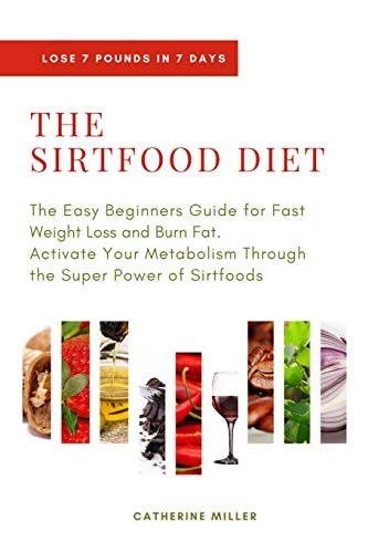 THE SIRTFOOD DIET: The Easy Beginners Guide for Fast Weight Loss and Burn Fat. Activate Your Metabolism Through the Super Power of Sirtfoods