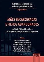 Mães Encarceradas e Filhos Abandonados: Realidade Prisional Feminina e Estratégias de Redução do Dano da Separação