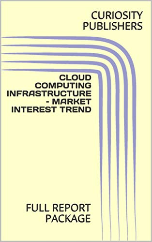 CLOUD COMPUTING INFRASTRUCTURE – MARKET INTEREST TREND: FULL REPORT PACKAGE (English Edition)