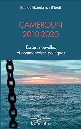 Cameroun 2010-2020 - Essais, Nouvelles et Commentaires Politiques