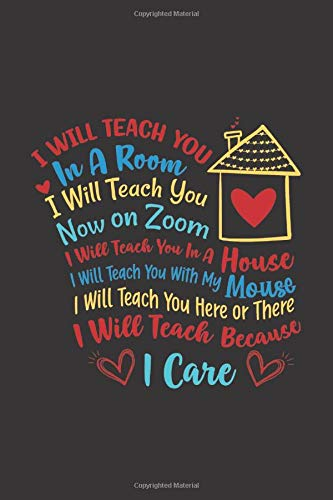 I Will Teach You In A Room, On Zoom, In A House, With My Mouse, Here or There, Because I Care: A 120-Page Lined Journal/Notebook Honoring Teachers (6'x9')