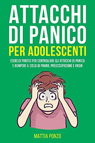 Attacchi Di Panico Per Adolescenti: Esercizi Pratici per Controllare gli Attacchi di Panico e Rompere il Ciclo di Paura, Preoccupazione e Ansia (Crescita Personale)