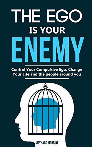 The ego is your enemy: Control Your Compulsive Ego, Change Your Life and the people around you.