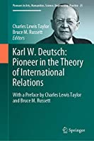 Karl W. Deutsch: Pioneer in the Theory of International Relations: With a Preface by Charles Lewis Taylor and Bruce M. Russett (Pioneers in Arts, Humanities, Science, Engineering, Practice (25))