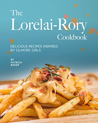 The Lorelai-Rory Cookbook: Delicious Recipes Inspired by Gilmore Girls (English Edition)