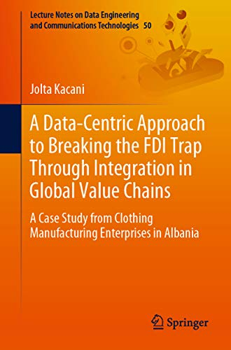 A Data-Centric Approach to Breaking the FDI Trap Through Integration in Global Value Chains: A Case Study from Clothing Manufacturing Enterprises in Albania ... Technologies Book 50) (English Edition)