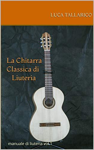 La Chitarra Classica di Liuteria: manuale di liuteria vol. 1