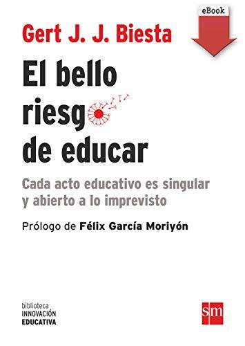 El bello riesgo de educar: Cada acto educativo es singular y abierto a lo imprevisto (Biblioteca Innovación Educativa nº 20)