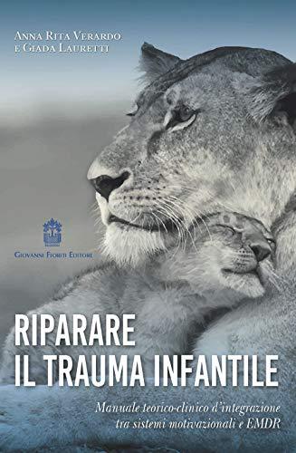 Riparare il trauma infantile. Manuale teorico-clinico d'integrazione tra sistemi motivazionali e EMDR