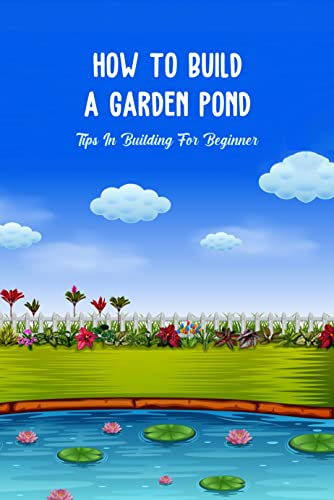 How To Build a Garden Pond: Tips In Building For Beginner: How To Build a Garden Pond (English Edition)