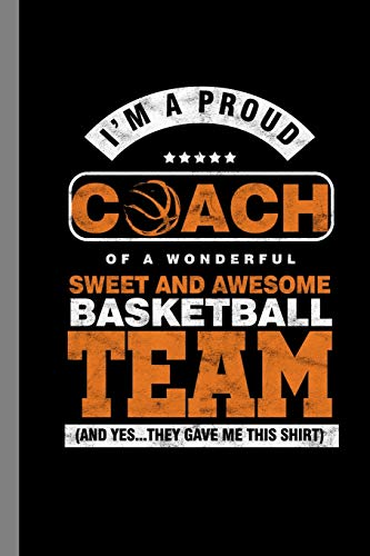 I'm A Proud Coach Of A Wonderful Sweet And Awesome Basketball Team (And Yes...They Gave Me This Shirt): Ball Game Sports Gift For Coach And Trainers (6