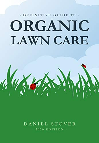 Definitive Guide to Organic Lawn Care: Proven organic lawn care solutions for homeowners and professionals. (2020 edition)