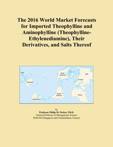 The 2016 World Market Forecasts for Imported Theophylline and Aminophylline (Theophylline-Ethylenediamine), Their Derivatives, and Salts Thereof