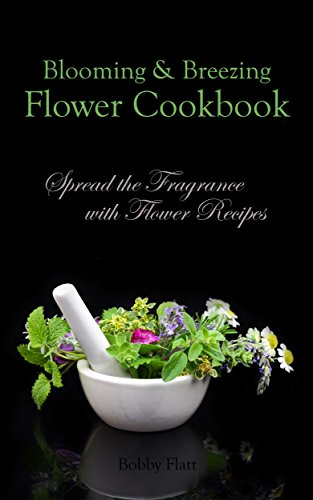 Blooming & Breezing Flower Cookbook: Spread the Fragrance with Flower Recipes by [Bobby Flatt]