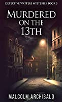 Murdered On The 13th (Detective Watters Mysteries)