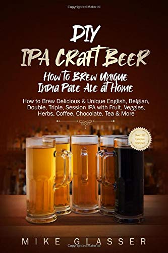DIY IPA Craft Beer - How to Brew Unique India Pale Ale at Home: How to Brew Delicious & Unique English, Belgian, Double, Triple, Session IPA with Fruit, Veggies, Herbs, Coffee, Chocolate, Tea & More